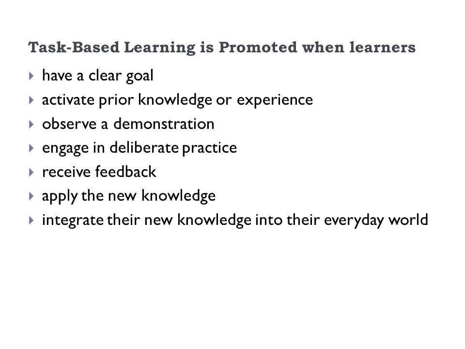 Task-Based Learning is Promoted when learners  have a clear goal  activate prior knowledge or experience  observe a demonstration  engage in deliberate practice  receive feedback  apply the new knowledge  integrate their new knowledge into their everyday world