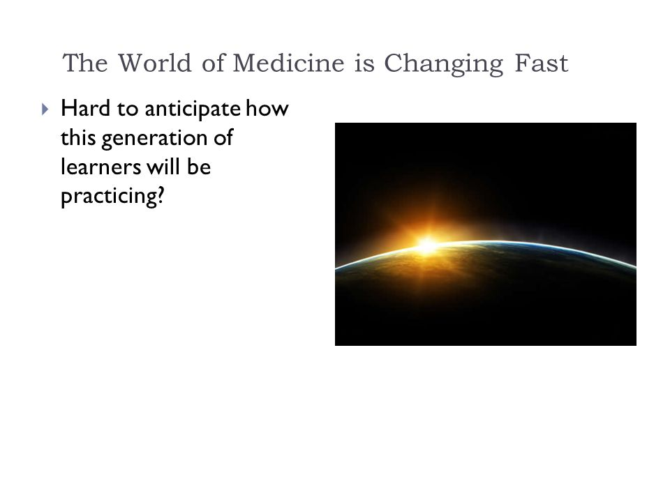 The World of Medicine is Changing Fast  Hard to anticipate how this generation of learners will be practicing
