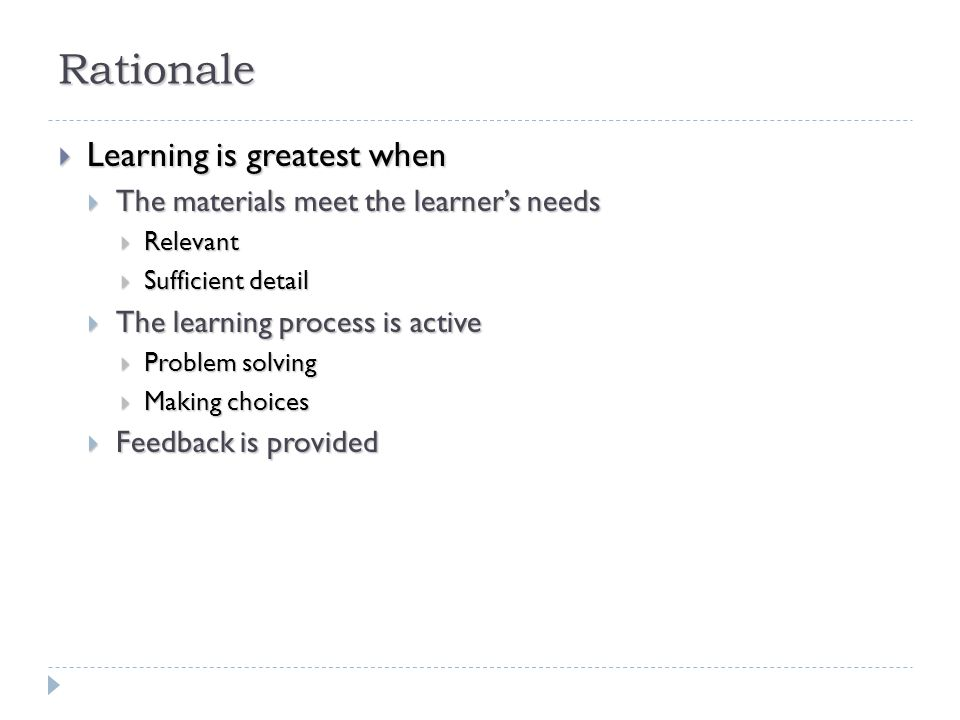 Rationale  Learning is greatest when  The materials meet the learner's needs  Relevant  Sufficient detail  The learning process is active  Problem solving  Making choices  Feedback is provided