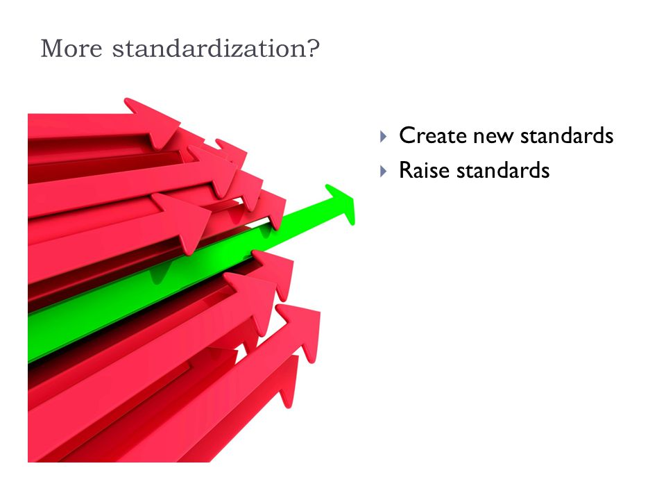 More standardization  Create new standards  Raise standards