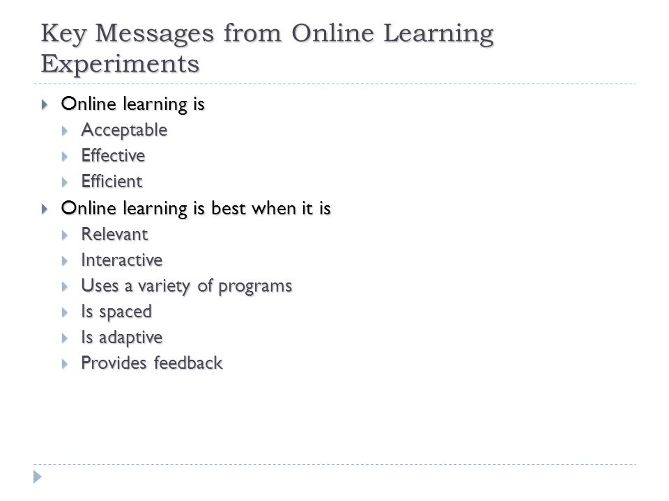 Key Messages from Online Learning Experiments  Online learning is  Acceptable  Effective  Efficient  Online learning is best when it is  Relevant  Interactive  Uses a variety of programs  Is spaced  Is adaptive  Provides feedback