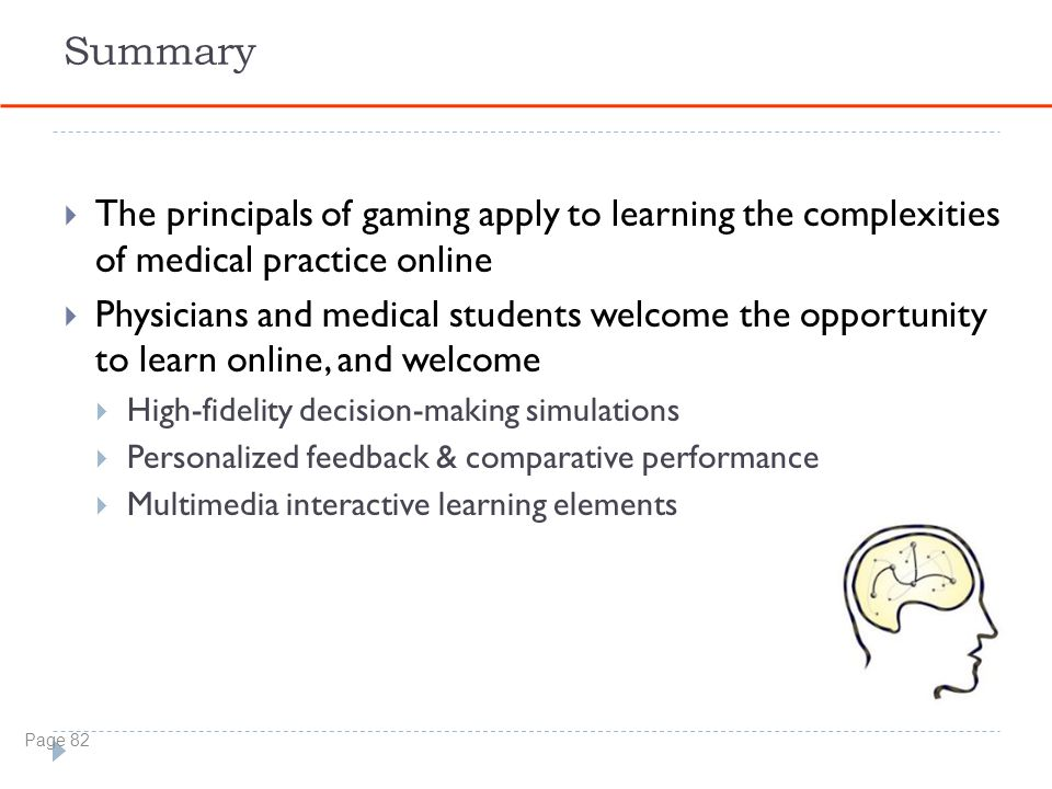 Summary  The principals of gaming apply to learning the complexities of medical practice online  Physicians and medical students welcome the opportunity to learn online, and welcome  High-fidelity decision-making simulations  Personalized feedback & comparative performance  Multimedia interactive learning elements Page 82
