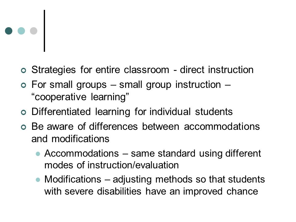 Strategies for entire classroom - direct instruction For small groups – small group instruction – cooperative learning Differentiated learning for individual students Be aware of differences between accommodations and modifications Accommodations – same standard using different modes of instruction/evaluation Modifications – adjusting methods so that students with severe disabilities have an improved chance