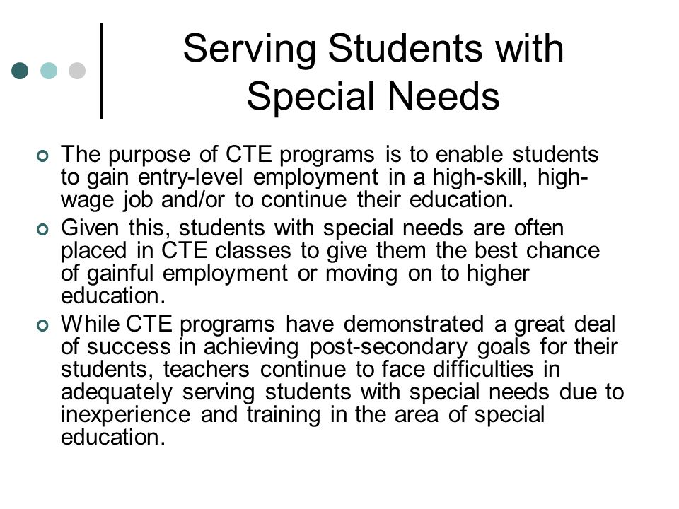 Serving Students with Special Needs The purpose of CTE programs is to enable students to gain entry-level employment in a high-skill, high- wage job and/or to continue their education.