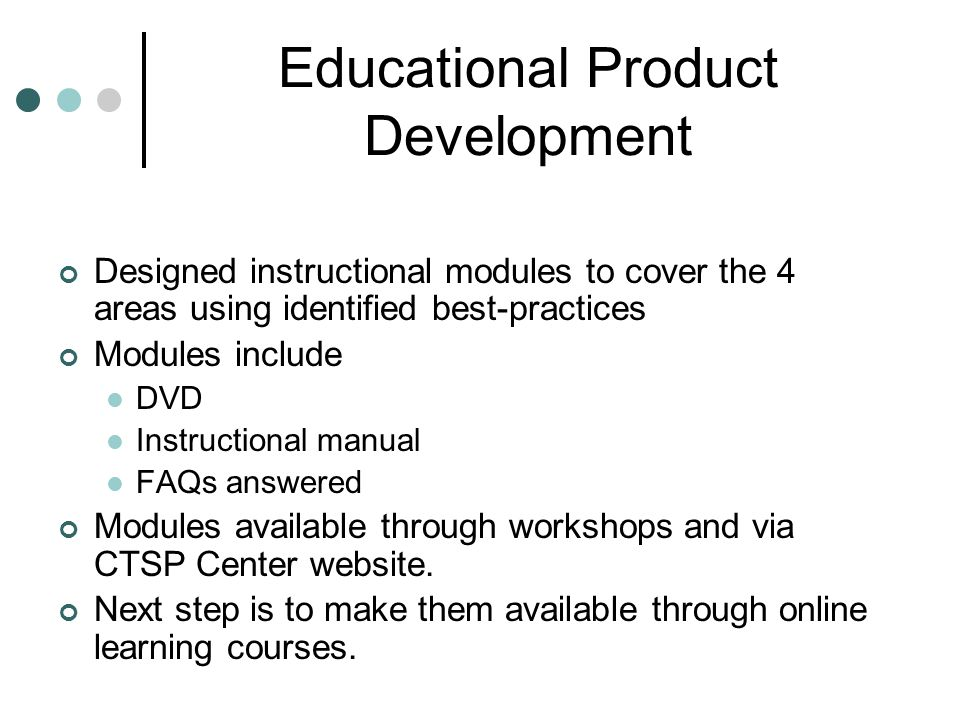 Educational Product Development Designed instructional modules to cover the 4 areas using identified best-practices Modules include DVD Instructional manual FAQs answered Modules available through workshops and via CTSP Center website.