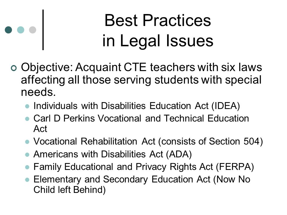 Best Practices in Legal Issues Objective: Acquaint CTE teachers with six laws affecting all those serving students with special needs.
