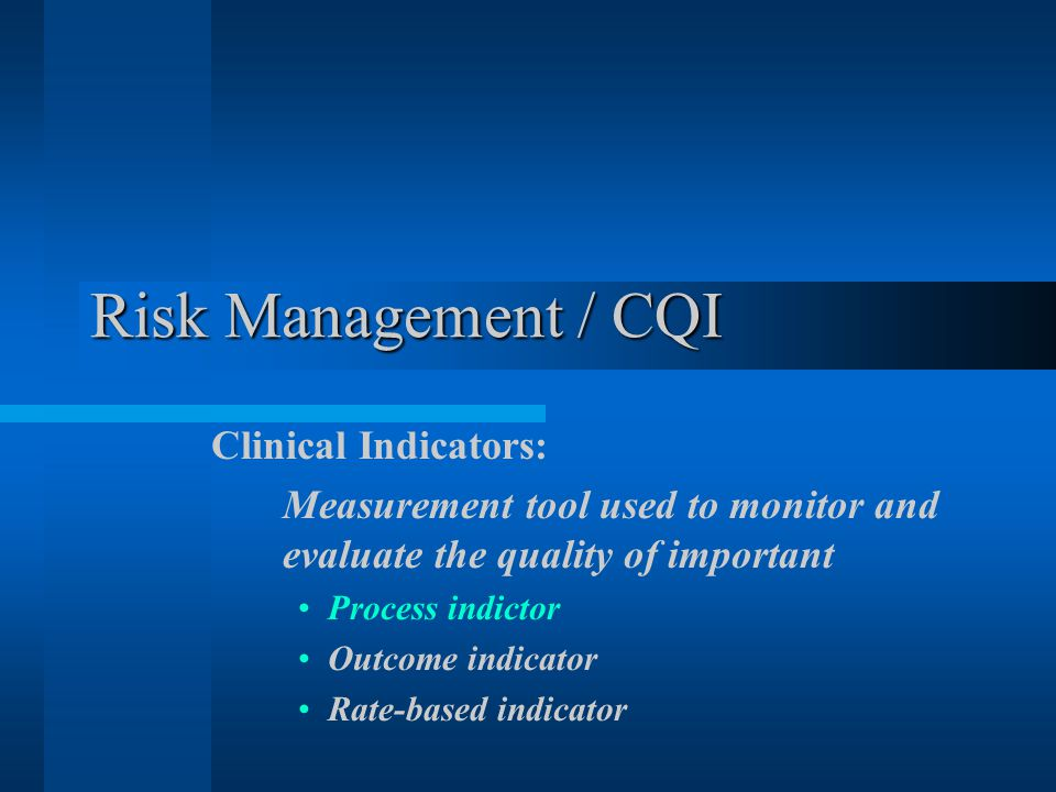 Risk Management / CQI Clinical Indicators: Measurement tool used to monitor and evaluate the quality of important Process indictor Outcome indicator Rate-based indicator