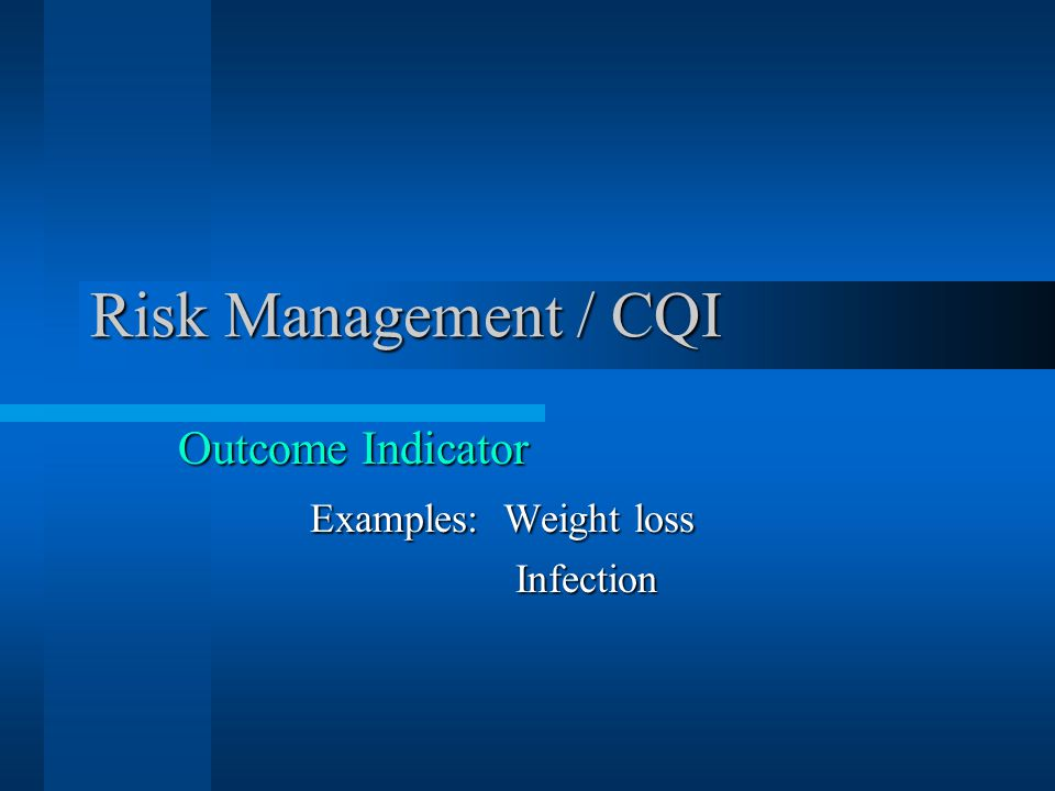Risk Management / CQI Outcome Indicator Examples: Weight loss Infection Infection