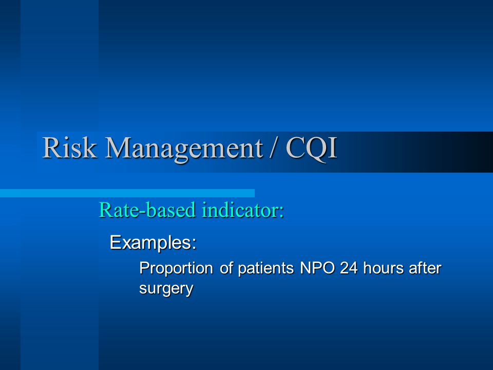 Risk Management / CQI Rate-based indicator: Examples: Examples: Proportion of patients NPO 24 hours after surgery