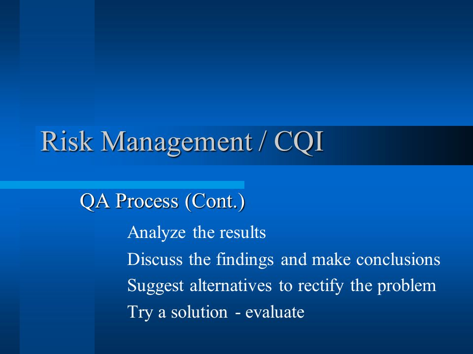 Risk Management / CQI QA Process (Cont.) Analyze the results Discuss the findings and make conclusions Suggest alternatives to rectify the problem Try a solution - evaluate