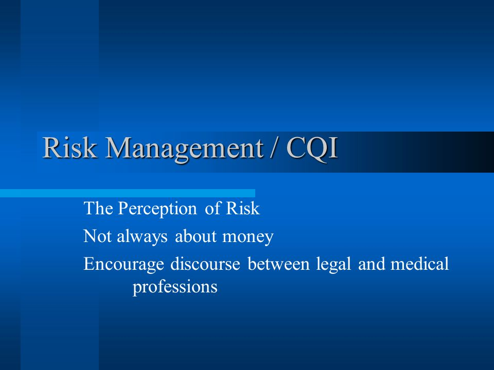 Risk Management / CQI The Perception of Risk Not always about money Encourage discourse between legal and medical professions
