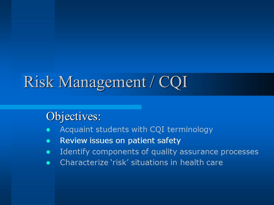Risk Management / CQI Objectives: Acquaint students with CQI terminology Review issues on patient safety Identify components of quality assurance processes Characterize 'risk' situations in health care