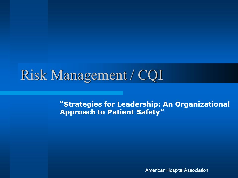 Risk Management / CQI Strategies for Leadership: An Organizational Approach to Patient Safety American Hospital Association