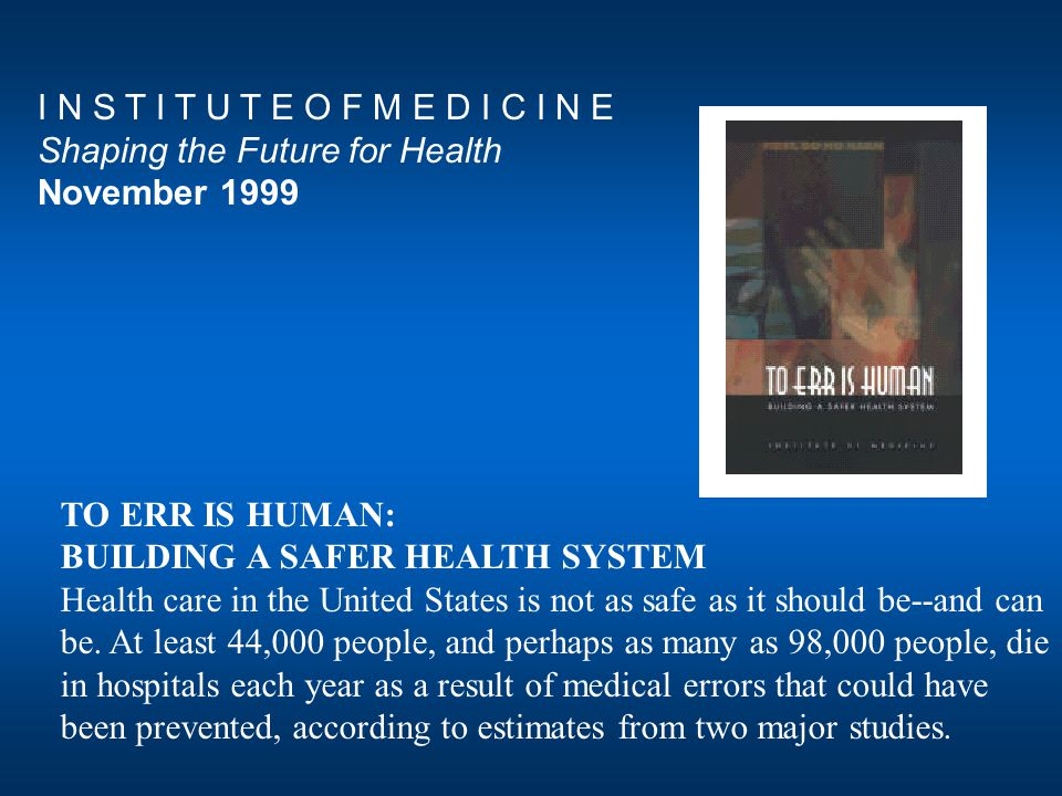 TO ERR IS HUMAN: BUILDING A SAFER HEALTH SYSTEM Health care in the United States is not as safe as it should be--and can be.
