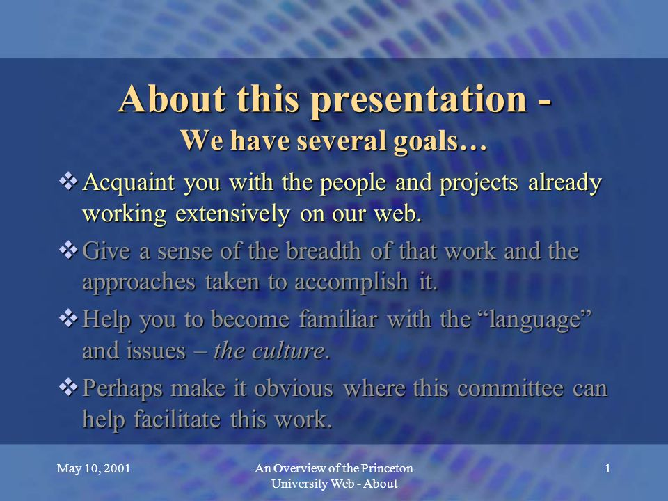 May 10, 2001An Overview of the Princeton University Web - About 2 About this presentation - We have several goals…  Acquaint you with the people and projects already working extensively on our web.