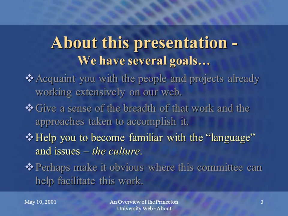 May 10, 2001An Overview of the Princeton University Web - About 4 About this presentation - We have several goals…  Acquaint you with the people and projects already working extensively on our web.