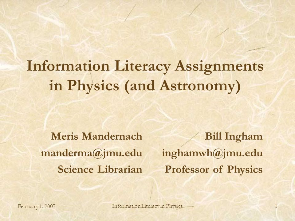 February 1, 2007 Information Literacy in Physics1 Information Literacy Assignments in Physics (and Astronomy) Meris Mandernach manderma@jmu.edu Science Librarian Bill Ingham inghamwh@jmu.edu Professor of Physics