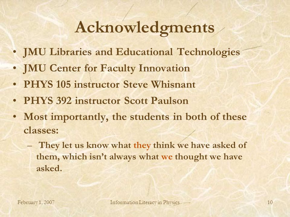 February 1, 2007Information Literacy in Physics10 Acknowledgments JMU Libraries and Educational Technologies JMU Center for Faculty Innovation PHYS 105 instructor Steve Whisnant PHYS 392 instructor Scott Paulson Most importantly, the students in both of these classes: – They let us know what they think we have asked of them, which isn't always what we thought we have asked.