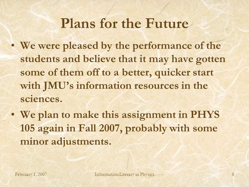 February 1, 2007Information Literacy in Physics8 Plans for the Future We were pleased by the performance of the students and believe that it may have gotten some of them off to a better, quicker start with JMU's information resources in the sciences.