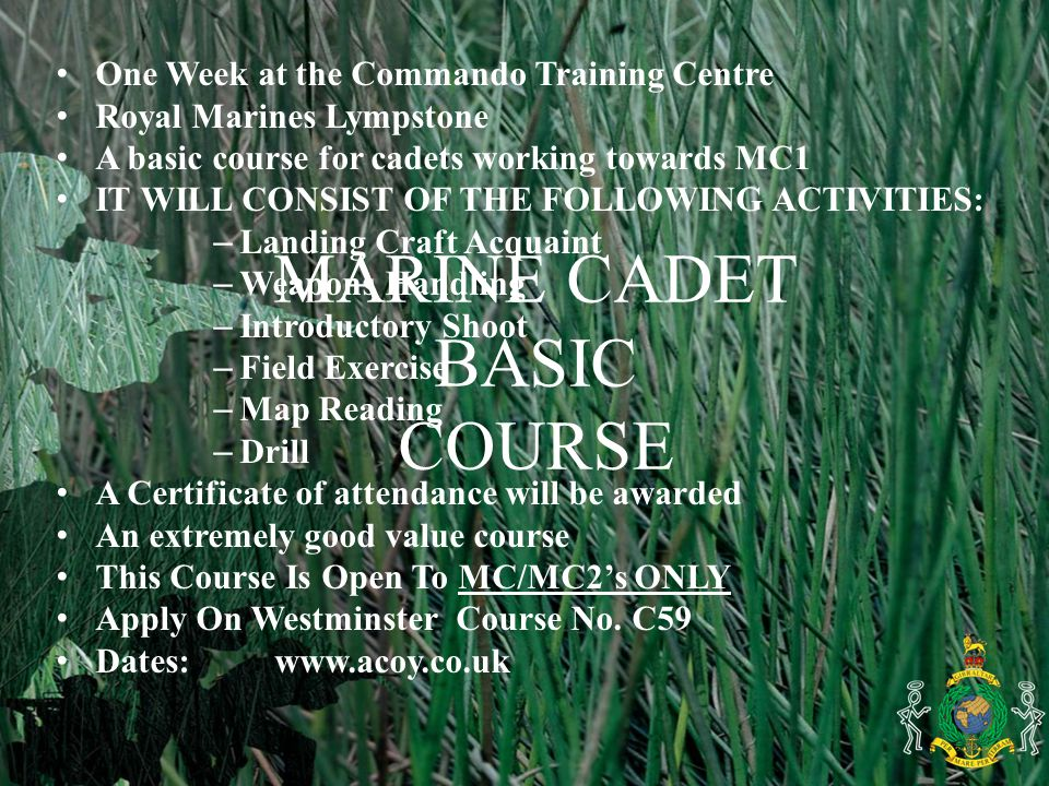 MARINE CADET BASIC COURSE One Week at the Commando Training Centre Royal Marines Lympstone A basic course for cadets working towards MC1 IT WILL CONSIST OF THE FOLLOWING ACTIVITIES: – Landing Craft Acquaint – Weapons Handling – Introductory Shoot – Field Exercise – Map Reading – Drill A Certificate of attendance will be awarded An extremely good value course This Course Is Open To MC/MC2's ONLY Apply On Westminster Course No.