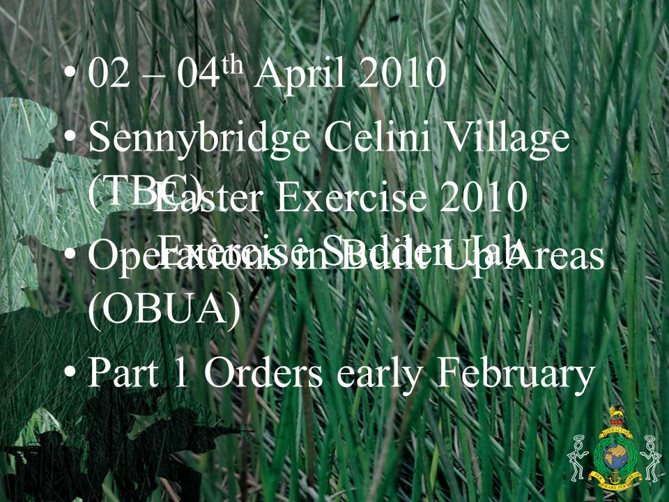 Easter Exercise 2010 Exercise Sudden Jab 02 – 04 th April 2010 Sennybridge Celini Village (TBC) Operations in Built Up Areas (OBUA) Part 1 Orders early February