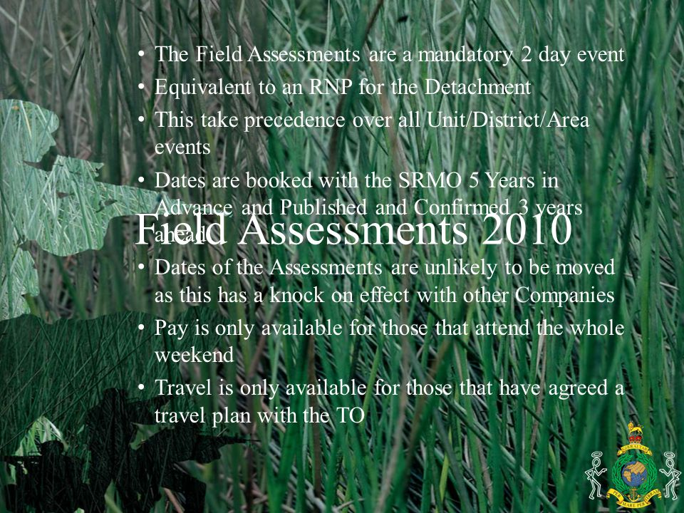 Field Assessments 2010 The Field Assessments are a mandatory 2 day event Equivalent to an RNP for the Detachment This take precedence over all Unit/District/Area events Dates are booked with the SRMO 5 Years in Advance and Published and Confirmed 3 years ahead Dates of the Assessments are unlikely to be moved as this has a knock on effect with other Companies Pay is only available for those that attend the whole weekend Travel is only available for those that have agreed a travel plan with the TO