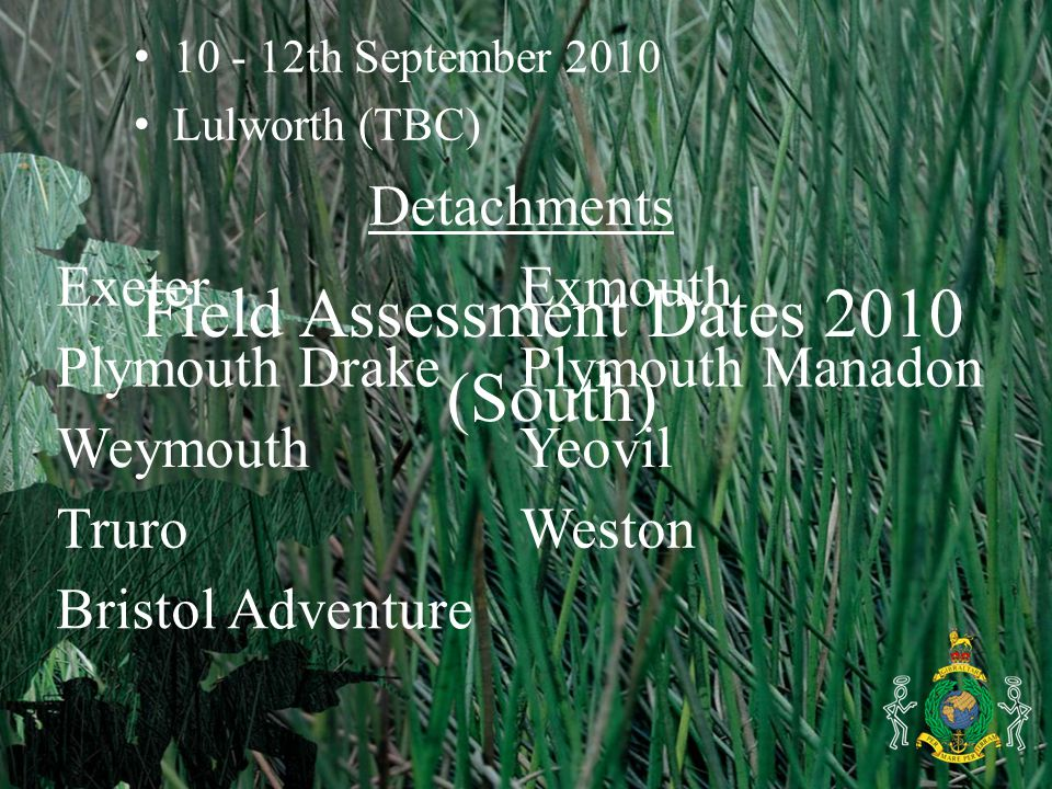 Field Assessment Dates 2010 (South) 10 - 12th September 2010 Lulworth (TBC) Detachments ExeterExmouth Plymouth DrakePlymouth Manadon WeymouthYeovil TruroWeston Bristol Adventure
