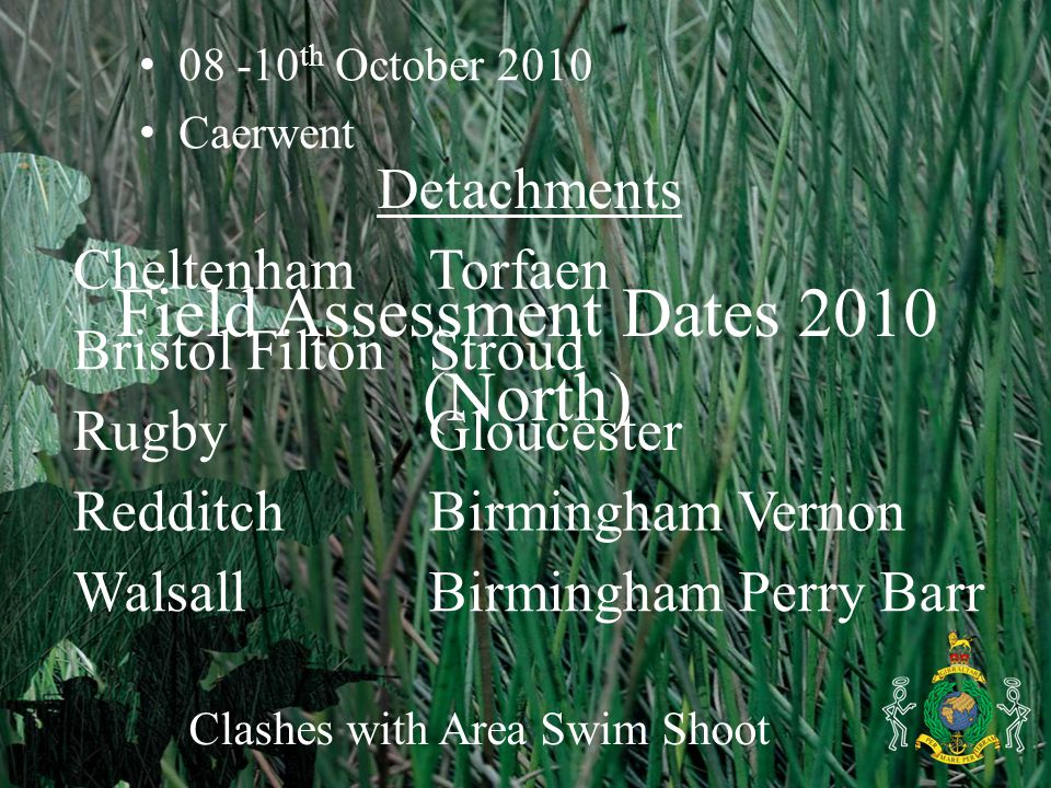 Field Assessment Dates 2010 (North) 08 -10 th October 2010 Caerwent Clashes with Area Swim Shoot Detachments CheltenhamTorfaen Bristol FiltonStroud RugbyGloucester RedditchBirmingham Vernon WalsallBirmingham Perry Barr