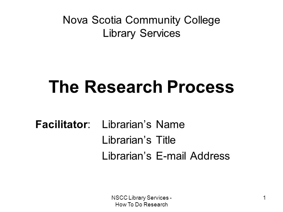 NSCC Library Services - How To Do Research 1 Nova Scotia Community College Library Services The Research Process Facilitator: Librarian's Name Librari