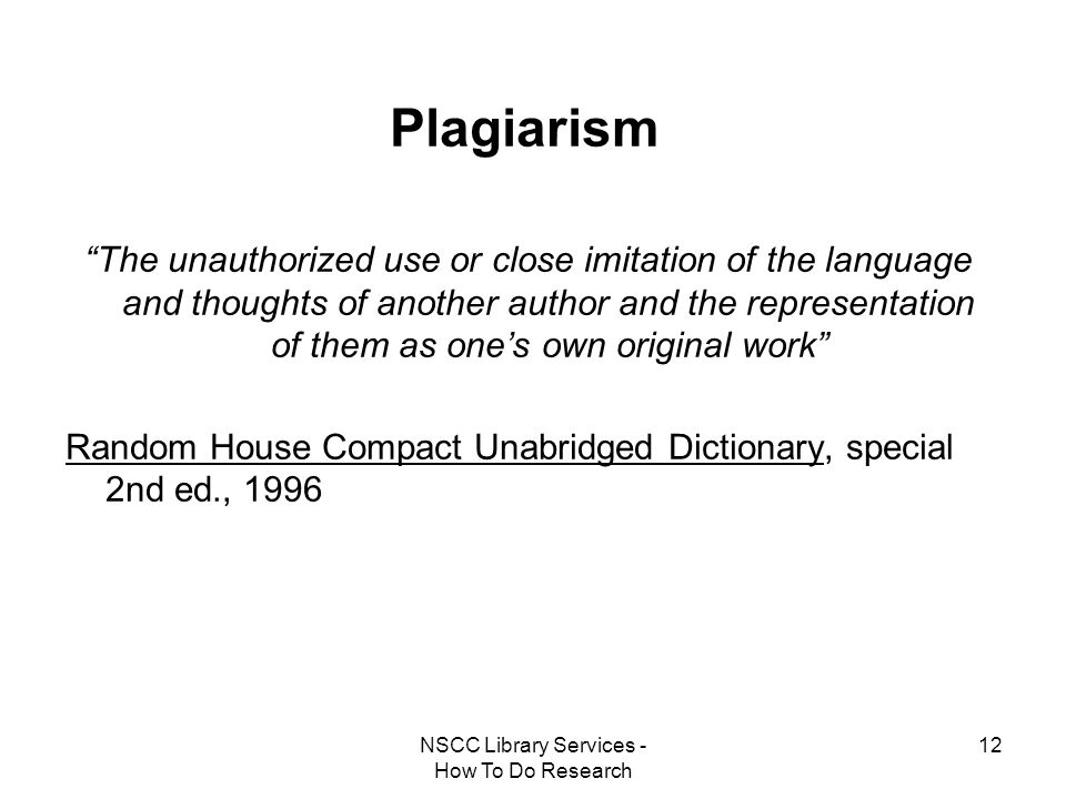 "NSCC Library Services - How To Do Research 12 Plagiarism ""The unauthorized use or close imitation of the language and thoughts of another author and t"