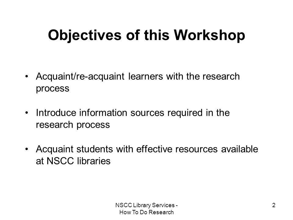 NSCC Library Services - How To Do Research 2 Objectives of this Workshop Acquaint/re-acquaint learners with the research process Introduce information
