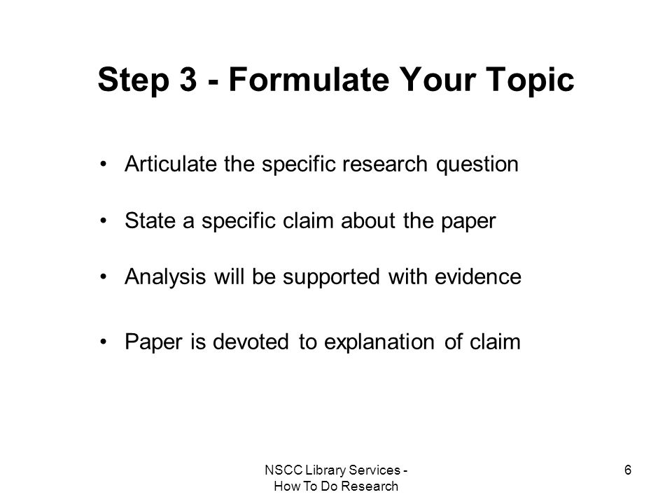 NSCC Library Services - How To Do Research 6 Step 3 - Formulate Your Topic Articulate the specific research question State a specific claim about the