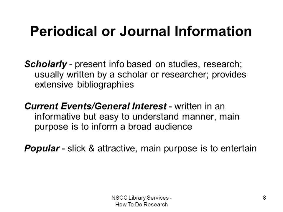 NSCC Library Services - How To Do Research 8 Periodical or Journal Information Scholarly - present info based on studies, research; usually written by