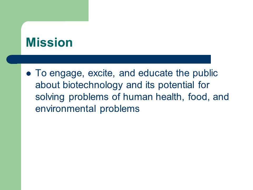 Mission To engage, excite, and educate the public about biotechnology and its potential for solving problems of human health, food, and environmental problems