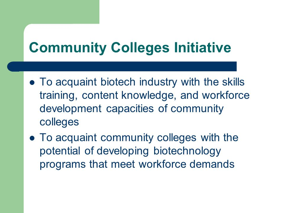 Community Colleges Initiative To acquaint biotech industry with the skills training, content knowledge, and workforce development capacities of community colleges To acquaint community colleges with the potential of developing biotechnology programs that meet workforce demands