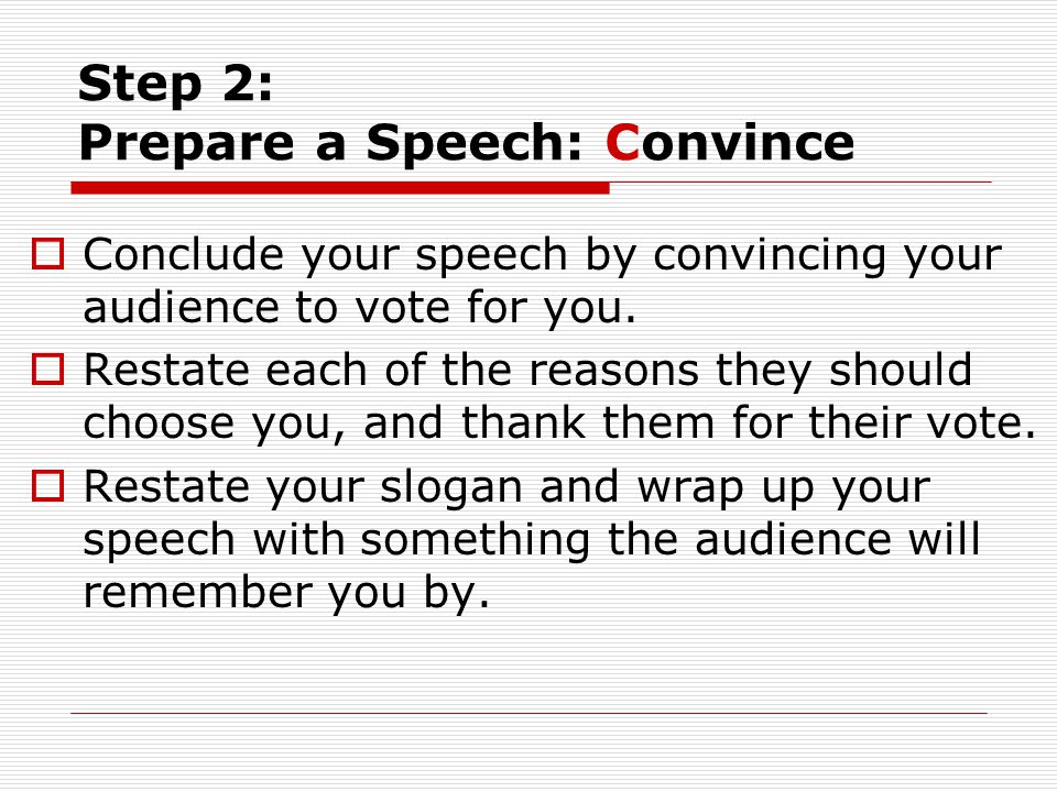 Step 2: Prepare a Speech: Convince  Conclude your speech by convincing your audience to vote for you.  Restate each of the reasons they should choos