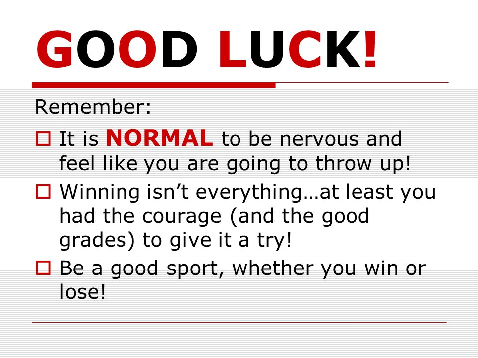 GOOD LUCK.Remember:  It is NORMAL to be nervous and feel like you are going to throw up.