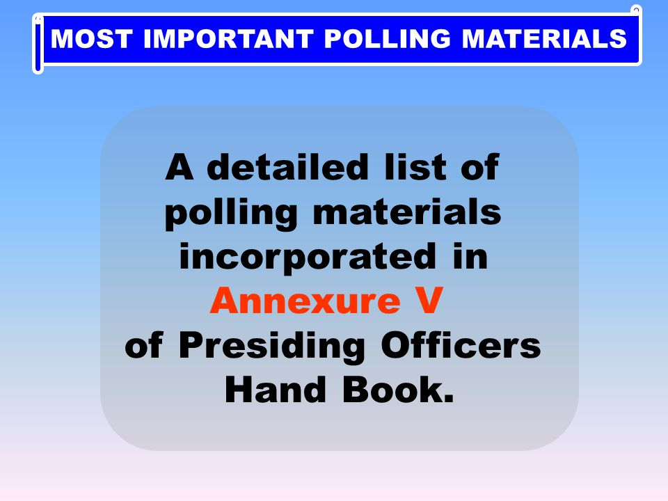 A detailed list of polling materials incorporated in Annexure V of Presiding Officers Hand Book. MOST IMPORTANT POLLING MATERIALS