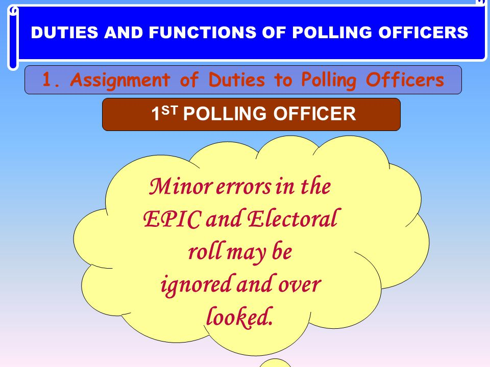 Minor errors in the EPIC and Electoral roll may be ignored and over looked. 1 ST POLLING OFFICER 1. Assignment of Duties to Polling Officers DUTIES AN