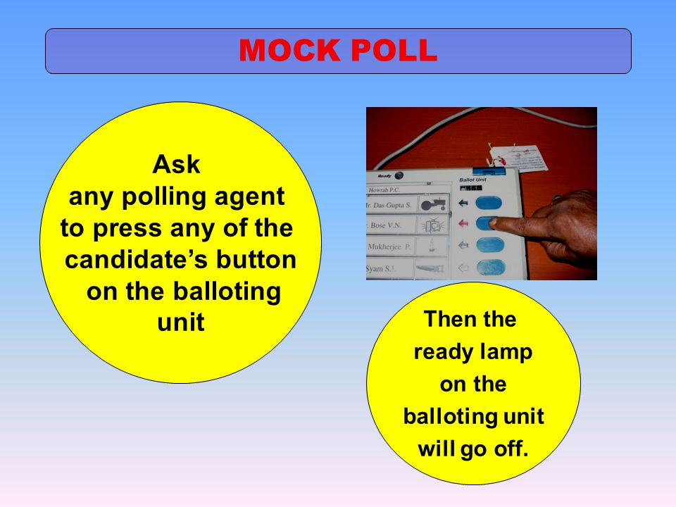 Ask any polling agent to press any of the candidate's button on the balloting unit Then the ready lamp on the balloting unit will go off. MOCK POLL