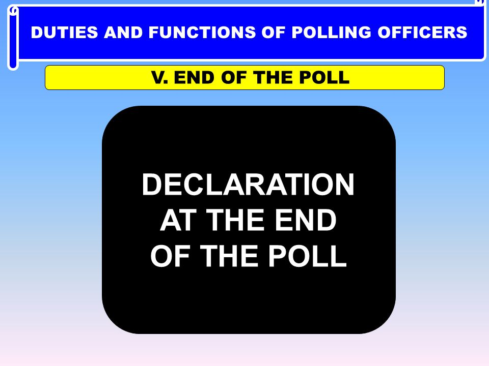 DECLARATION AT THE END OF THE POLL V. END OF THE POLL DUTIES AND FUNCTIONS OF POLLING OFFICERS