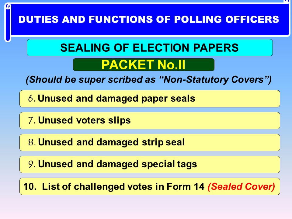 6. Unused and damaged paper seals 7. Unused voters slips 8. Unused and damaged strip seal 10. List of challenged votes in Form 14 (Sealed Cover) 9. Un