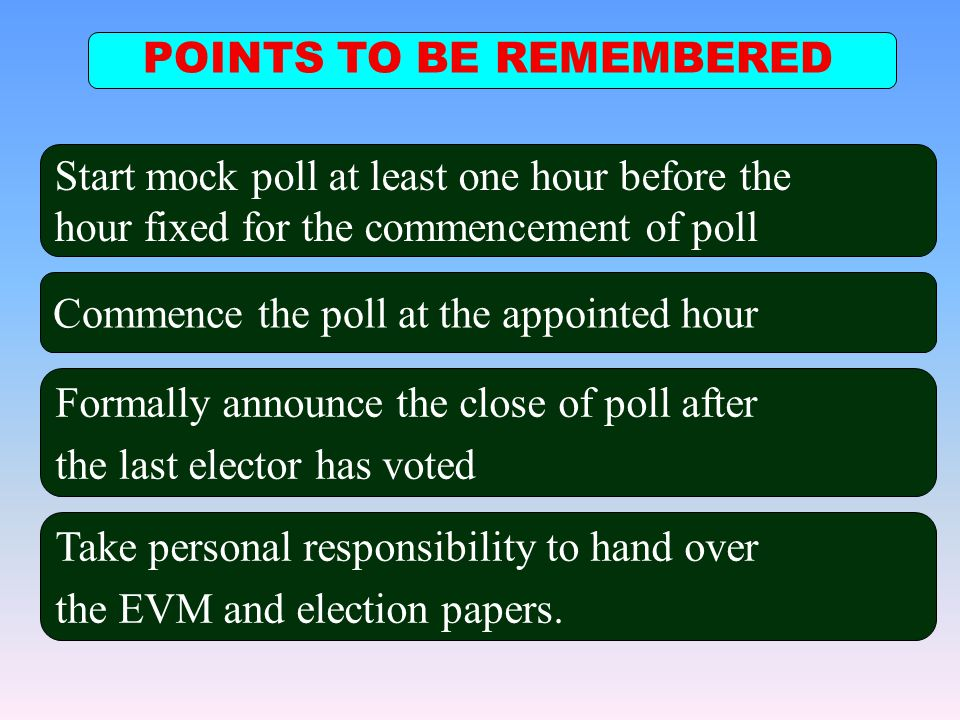 POINTS TO BE REMEMBERED Commence the poll at the appointed hour Formally announce the close of poll after the last elector has voted Take personal res