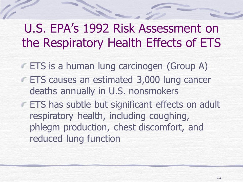 12 U.S. EPA's 1992 Risk Assessment on the Respiratory Health Effects of ETS ETS is a human lung carcinogen (Group A) ETS causes an estimated 3,000 lun
