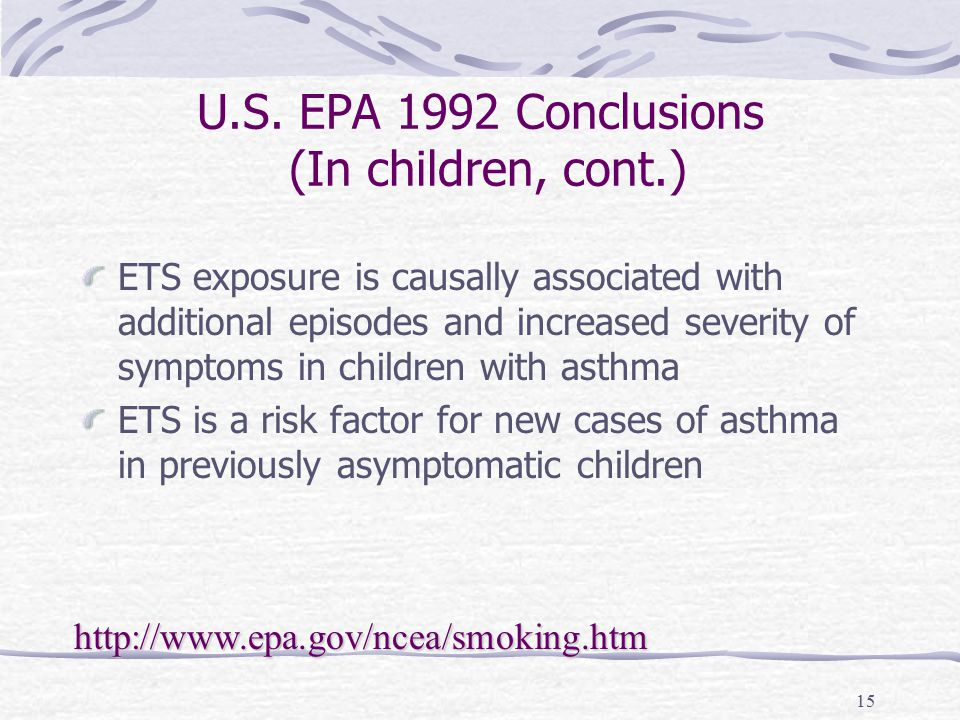 15 U.S. EPA 1992 Conclusions (In children, cont.) ETS exposure is causally associated with additional episodes and increased severity of symptoms in c
