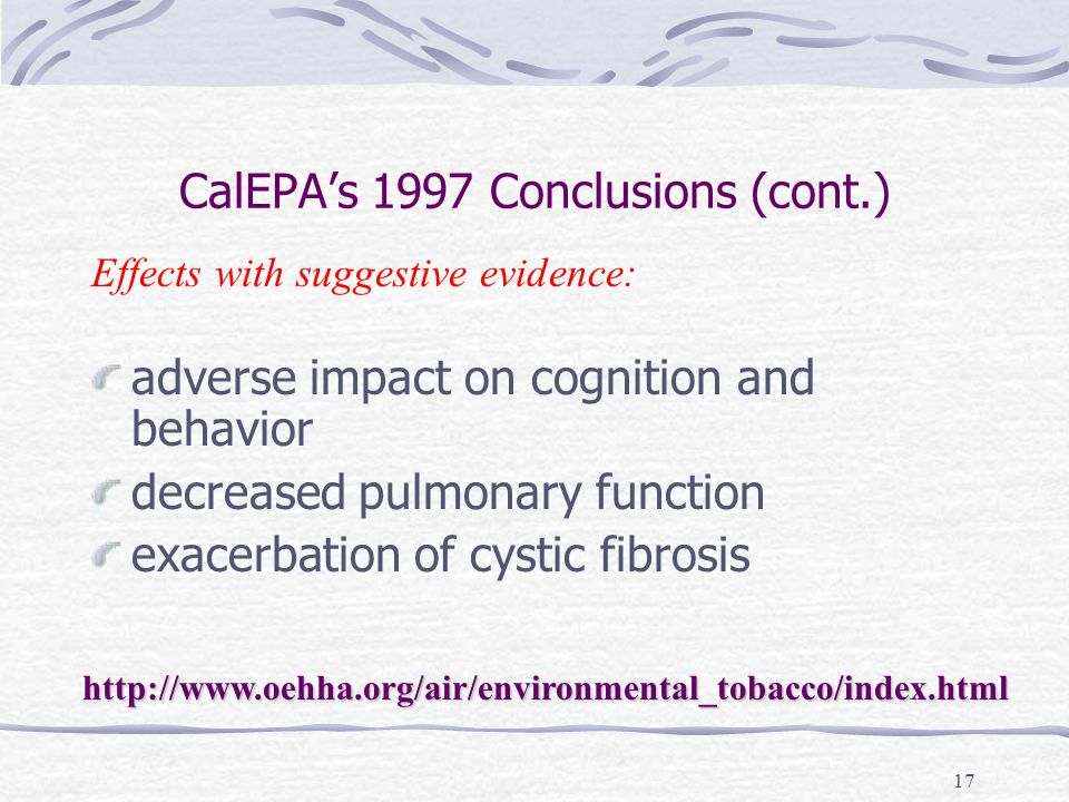 17 CalEPA's 1997 Conclusions (cont.) adverse impact on cognition and behavior decreased pulmonary function exacerbation of cystic fibrosis Effects with suggestive evidence: http://www.oehha.org/air/environmental_tobacco/index.html