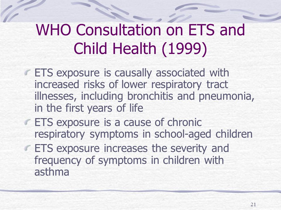21 WHO Consultation on ETS and Child Health (1999) ETS exposure is causally associated with increased risks of lower respiratory tract illnesses, including bronchitis and pneumonia, in the first years of life ETS exposure is a cause of chronic respiratory symptoms in school-aged children ETS exposure increases the severity and frequency of symptoms in children with asthma
