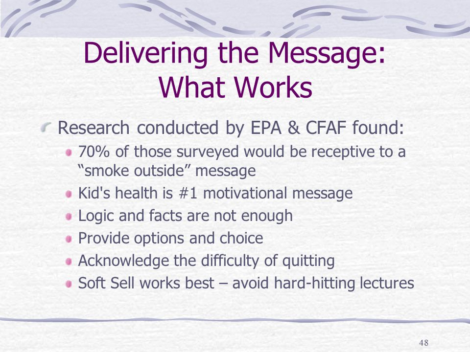 48 Delivering the Message: What Works Research conducted by EPA & CFAF found: 70% of those surveyed would be receptive to a smoke outside message Kid s health is #1 motivational message Logic and facts are not enough Provide options and choice Acknowledge the difficulty of quitting Soft Sell works best – avoid hard-hitting lectures