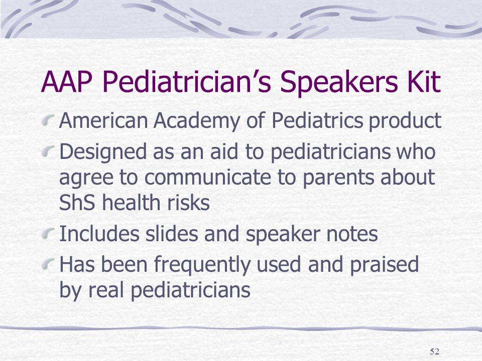 52 AAP Pediatrician's Speakers Kit American Academy of Pediatrics product Designed as an aid to pediatricians who agree to communicate to parents about ShS health risks Includes slides and speaker notes Has been frequently used and praised by real pediatricians