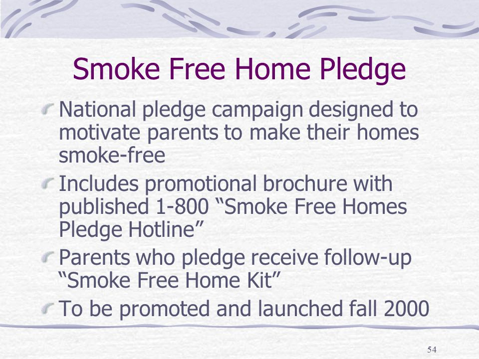 54 Smoke Free Home Pledge National pledge campaign designed to motivate parents to make their homes smoke-free Includes promotional brochure with published 1-800 Smoke Free Homes Pledge Hotline Parents who pledge receive follow-up Smoke Free Home Kit To be promoted and launched fall 2000